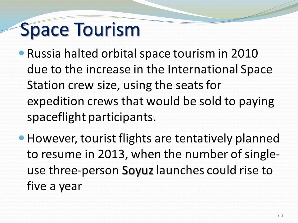 Space Tourism Russia halted orbital space tourism in 2010 due to the increase in the International Space Station crew size, using the seats for expedi