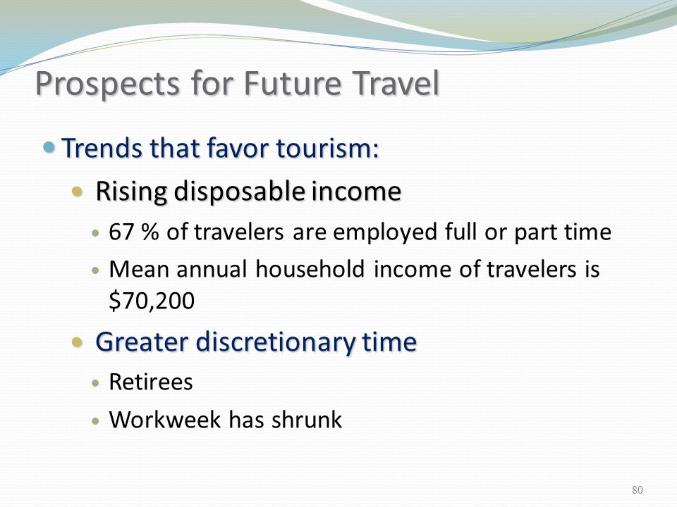 Trends that favor tourism: Trends that favor tourism: Rising disposable income Rising disposable income 67 % of travelers are employed full or part ti