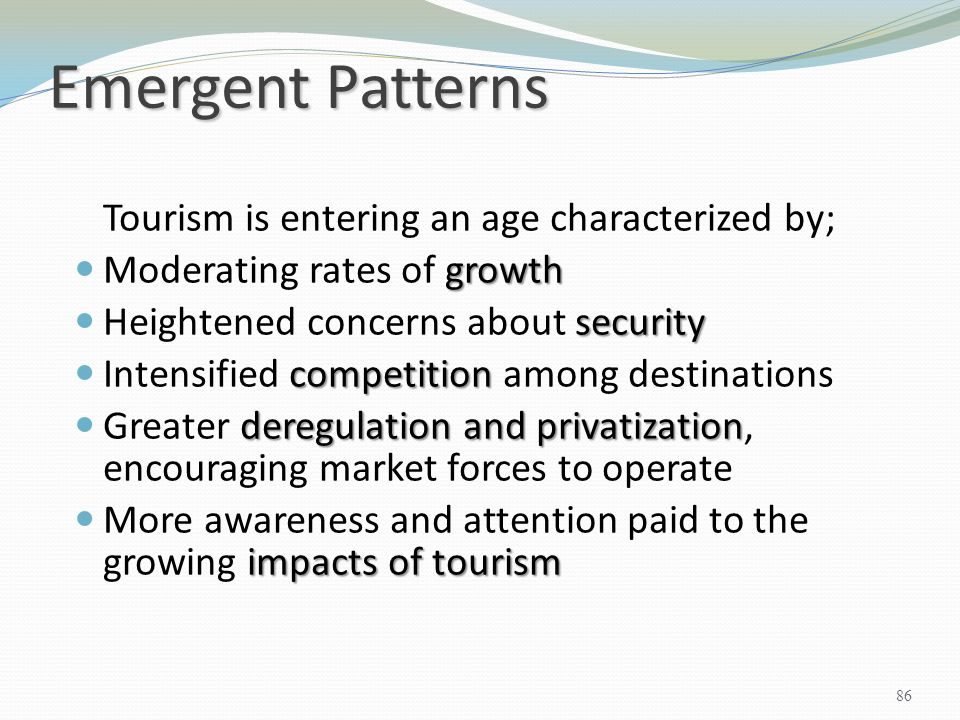 Emergent Patterns Tourism is entering an age characterized by; growth Moderating rates of growth security Heightened concerns about security competiti