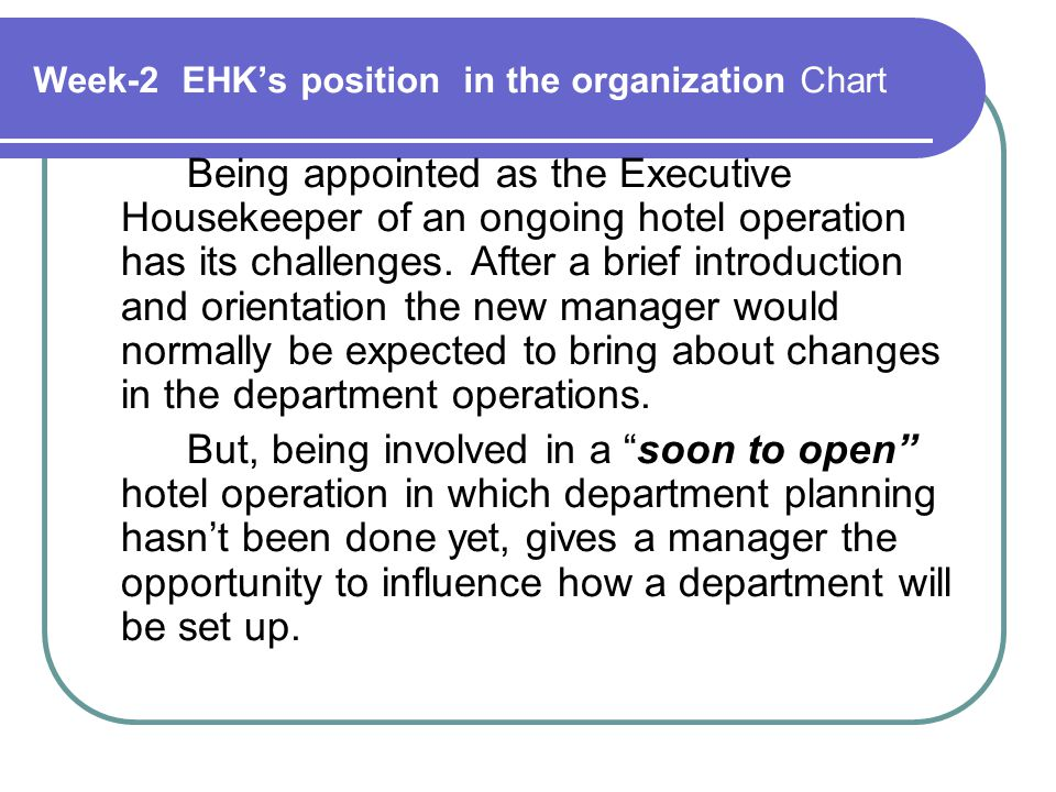Week-2 EHK's position in the organization Chart Being appointed as the Executive Housekeeper of an ongoing hotel operation has its challenges.