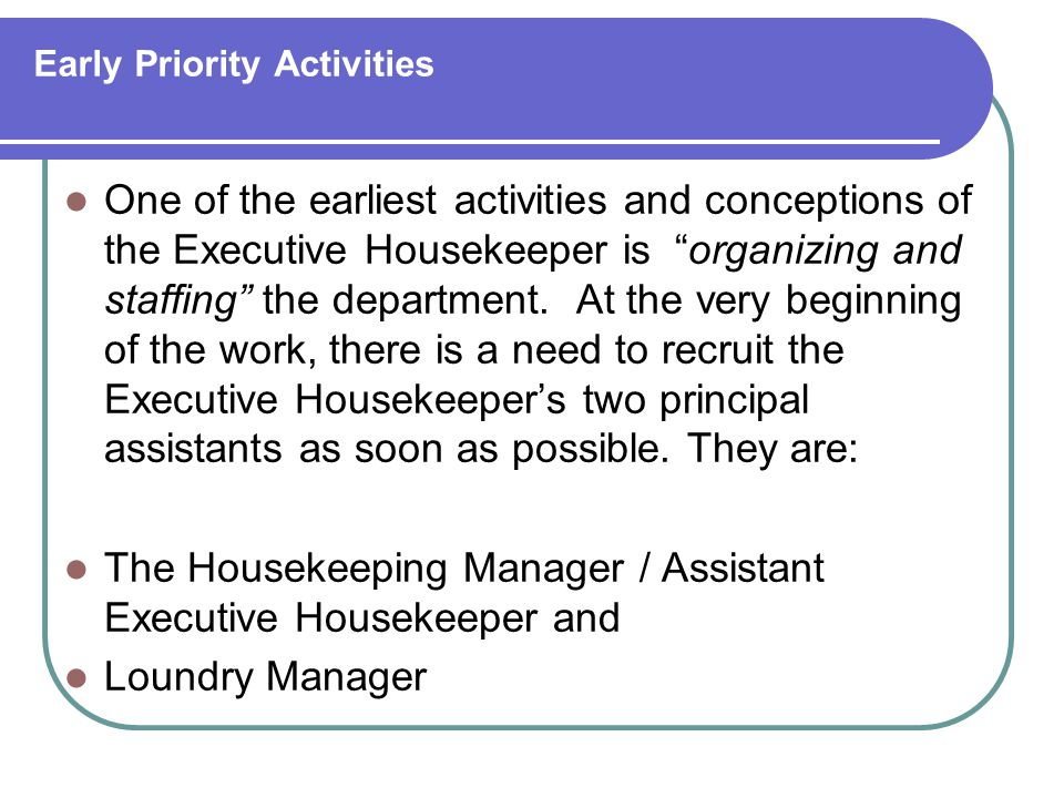 Early Priority Activities One of the earliest activities and conceptions of the Executive Housekeeper is organizing and staffing the department.