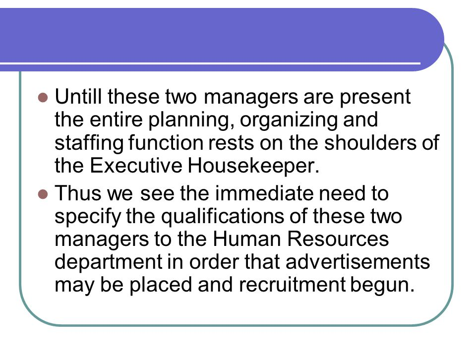 Untill these two managers are present the entire planning, organizing and staffing function rests on the shoulders of the Executive Housekeeper.