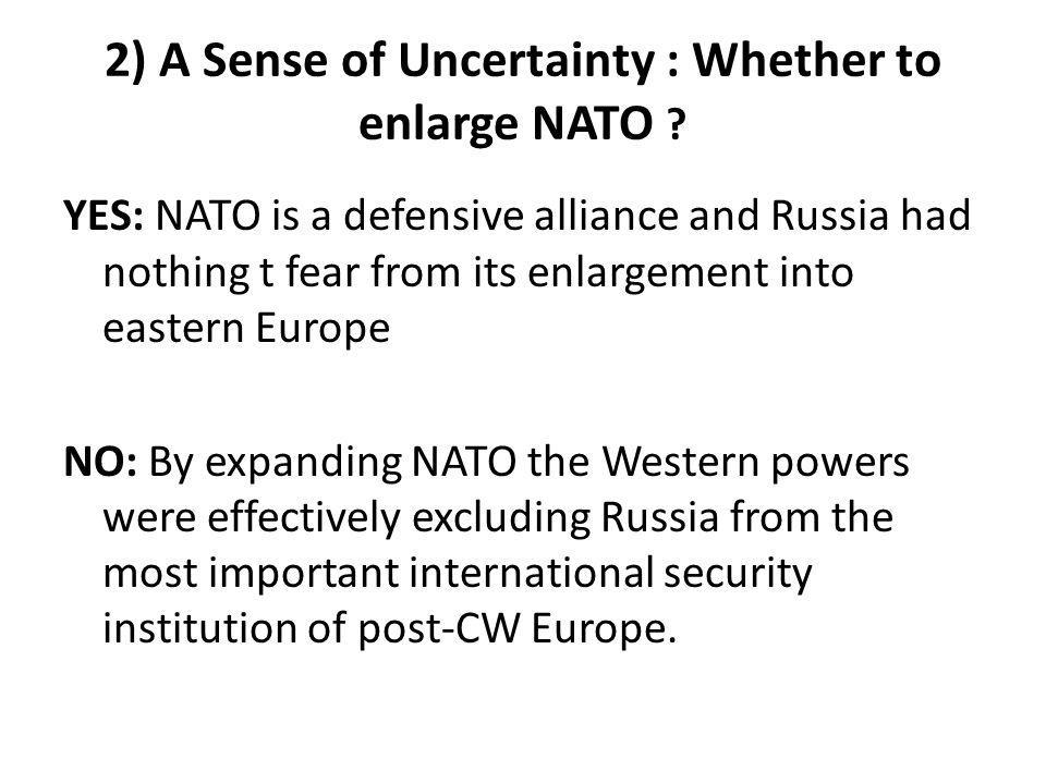 2) A Sense of Uncertainty : Whether to enlarge NATO ? YES: NATO is a defensive alliance and Russia had nothing t fear from its enlargement into easter