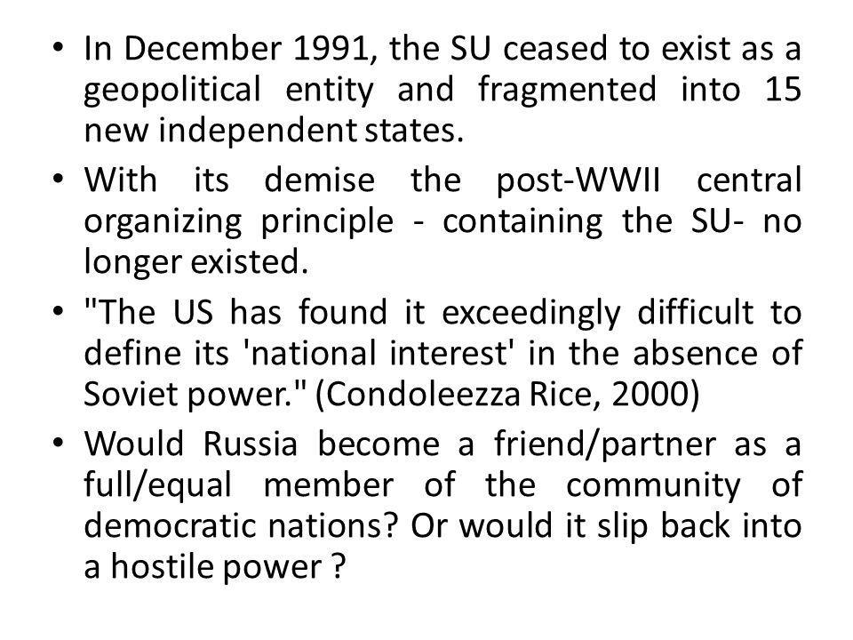 In December 1991, the SU ceased to exist as a geopolitical entity and fragmented into 15 new independent states. With its demise the post-WWII central