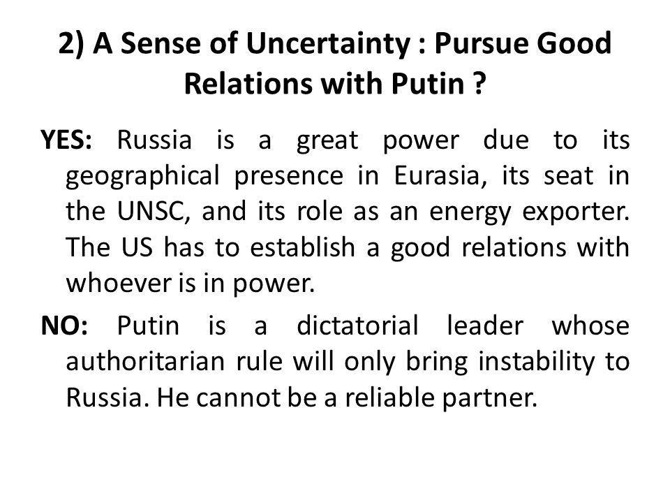 2) A Sense of Uncertainty : Pursue Good Relations with Putin ? YES: Russia is a great power due to its geographical presence in Eurasia, its seat in t