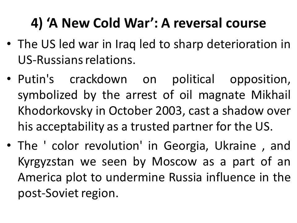 4) 'A New Cold War': A reversal course The US led war in Iraq led to sharp deterioration in US-Russians relations. Putin's crackdown on political oppo