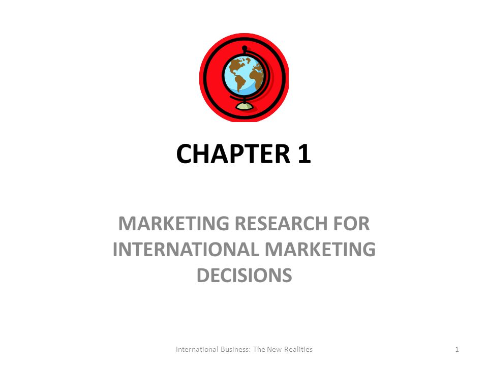 CHAPTER 1 MARKETING RESEARCH FOR INTERNATIONAL MARKETING DECISIONS International Business: The New Realities1