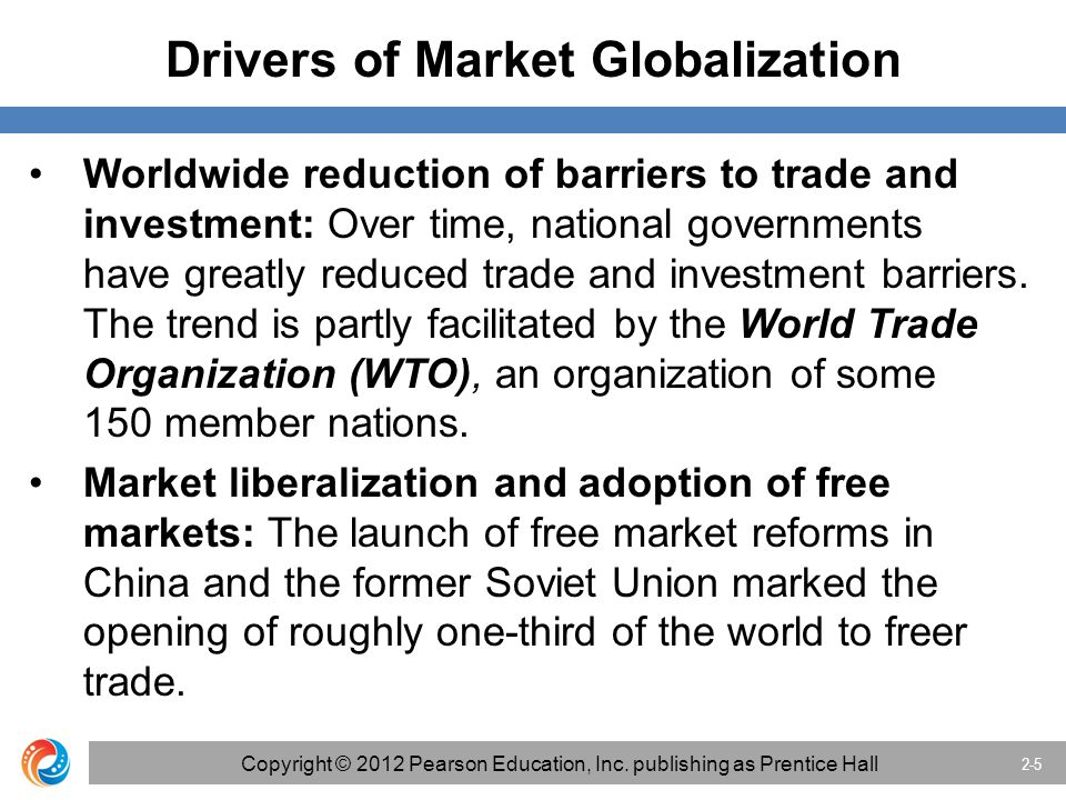 Drivers of Market Globalization Worldwide reduction of barriers to trade and investment: Over time, national governments have greatly reduced trade and investment barriers.