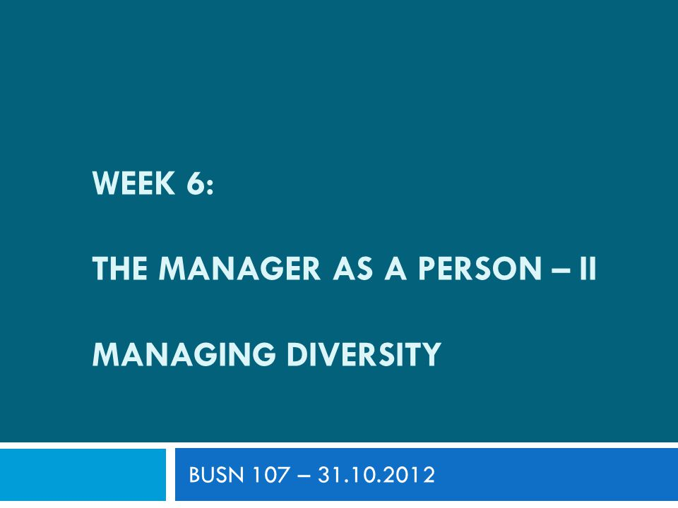 WEEK 6: THE MANAGER AS A PERSON – II MANAGING DIVERSITY BUSN 107 – 31.10.2012