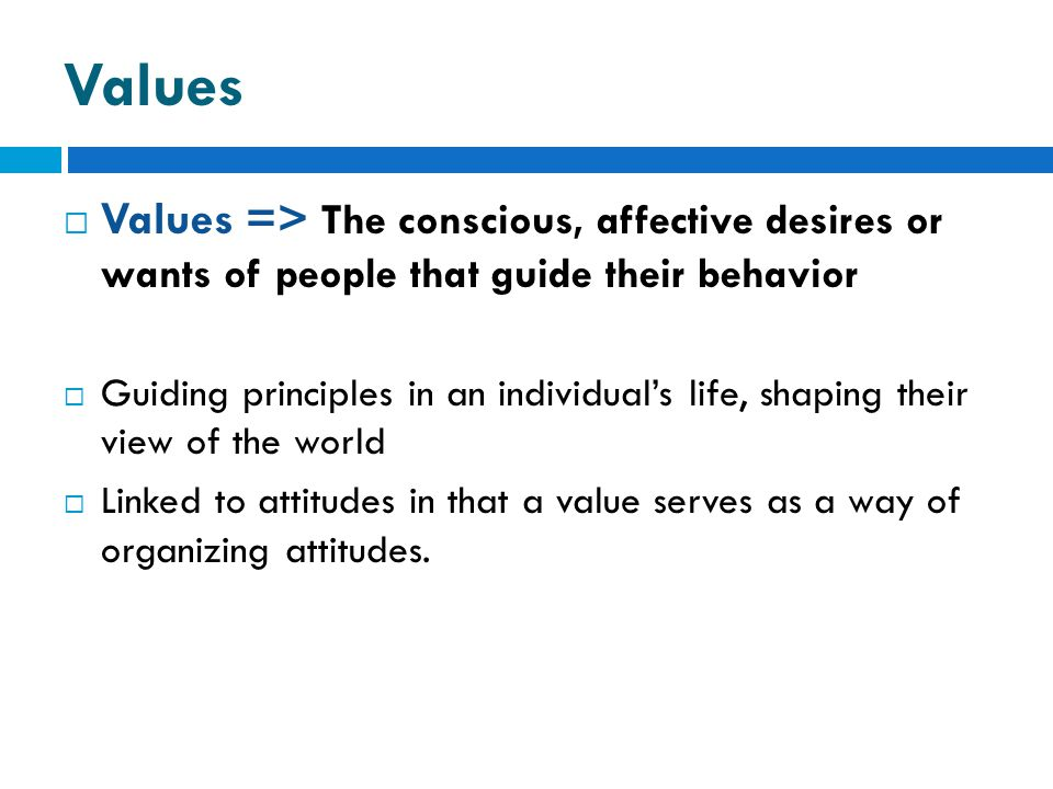 Values  Values => The conscious, affective desires or wants of people that guide their behavior  Guiding principles in an individual's life, shaping their view of the world  Linked to attitudes in that a value serves as a way of organizing attitudes.