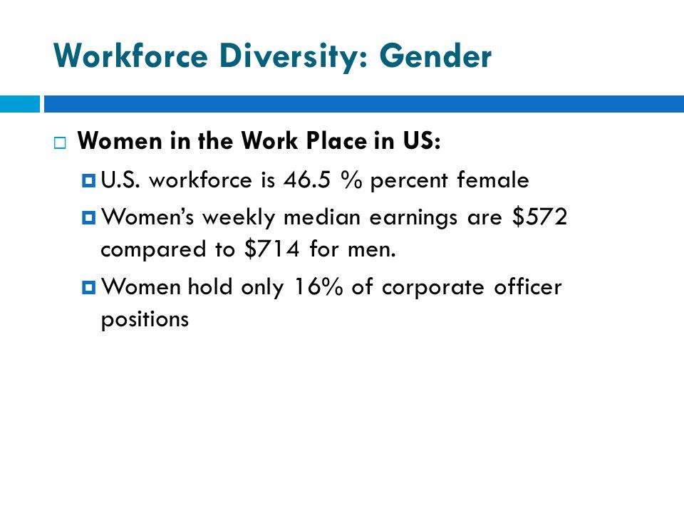 Workforce Diversity: Gender  Women in the Work Place in US:  U.S. workforce is 46.5 % percent female  Women's weekly median earnings are $572 compa