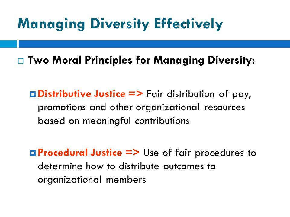 Managing Diversity Effectively  Two Moral Principles for Managing Diversity:  Distributive Justice => Fair distribution of pay, promotions and other organizational resources based on meaningful contributions  Procedural Justice => Use of fair procedures to determine how to distribute outcomes to organizational members