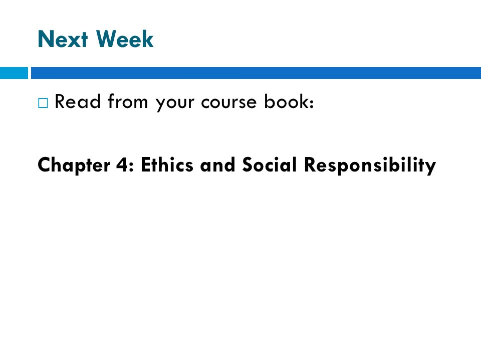 Next Week  Read from your course book: Chapter 4: Ethics and Social Responsibility