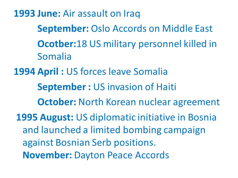 1993 June: Air assault on Iraq September: Oslo Accords on Middle East Ocotber:18 US military personnel killed in Somalia 1994 April : US forces leave