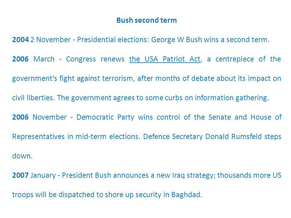 Bush second term 2004 2 November - Presidential elections: George W Bush wins a second term. 2006 March - Congress renews the USA Patriot Act, a centr