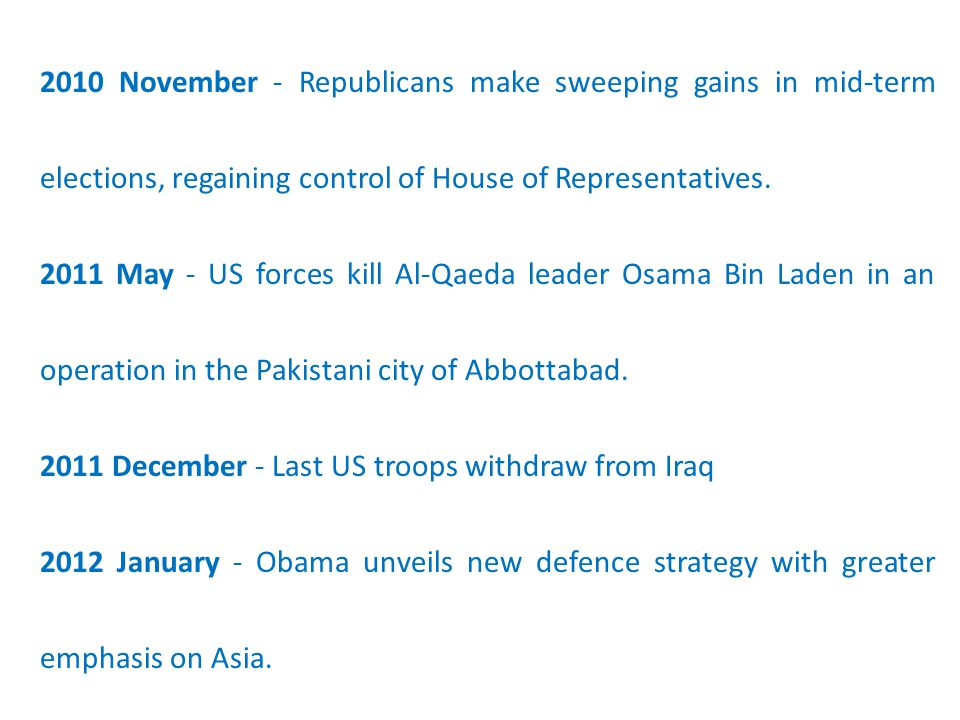 2010 November - Republicans make sweeping gains in mid-term elections, regaining control of House of Representatives. 2011 May - US forces kill Al-Qae