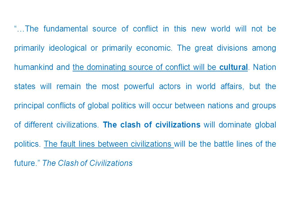 """""""…The fundamental source of conflict in this new world will not be primarily ideological or primarily economic. The great divisions among humankind an"""