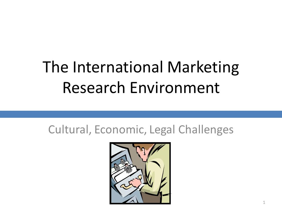 The International Marketing Research Environment Cultural, Economic, Legal Challenges 1