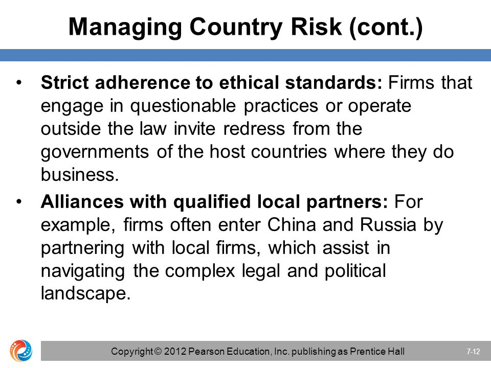 Managing Country Risk (cont.) Strict adherence to ethical standards: Firms that engage in questionable practices or operate outside the law invite red