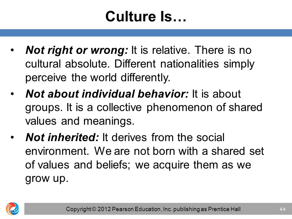Culture Is… Not right or wrong: It is relative. There is no cultural absolute. Different nationalities simply perceive the world differently. Not abou