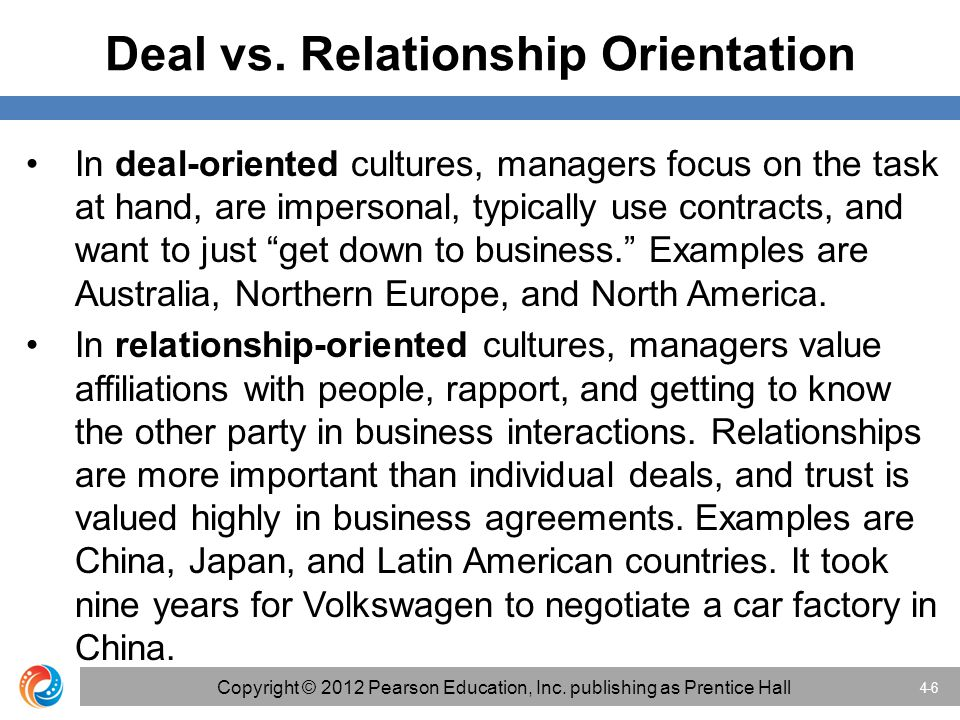 Deal vs. Relationship Orientation In deal-oriented cultures, managers focus on the task at hand, are impersonal, typically use contracts, and want to