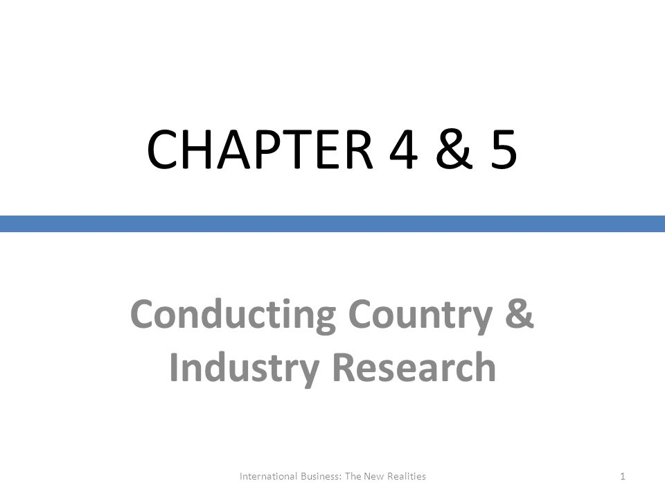 CHAPTER 4 & 5 Conducting Country & Industry Research International Business: The New Realities1