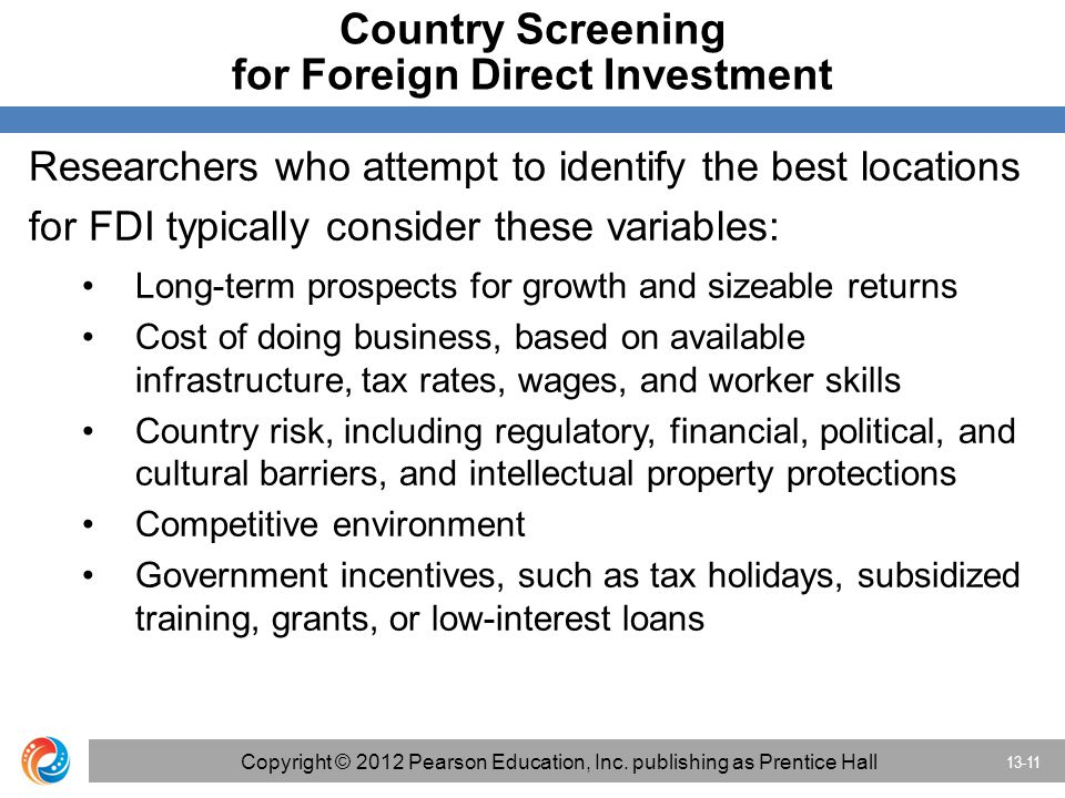 Country Screening for Foreign Direct Investment Researchers who attempt to identify the best locations for FDI typically consider these variables: Long-term prospects for growth and sizeable returns Cost of doing business, based on available infrastructure, tax rates, wages, and worker skills Country risk, including regulatory, financial, political, and cultural barriers, and intellectual property protections Competitive environment Government incentives, such as tax holidays, subsidized training, grants, or low-interest loans 13-11 Copyright © 2012 Pearson Education, Inc.