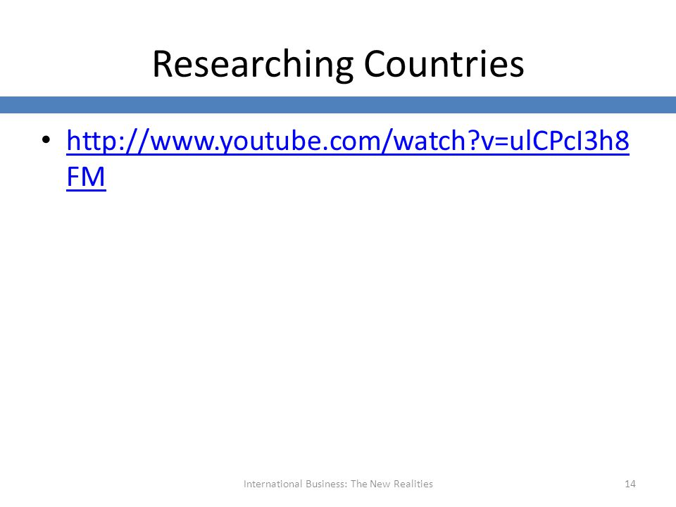 Researching Countries http://www.youtube.com/watch v=ulCPcI3h8 FM http://www.youtube.com/watch v=ulCPcI3h8 FM International Business: The New Realities14