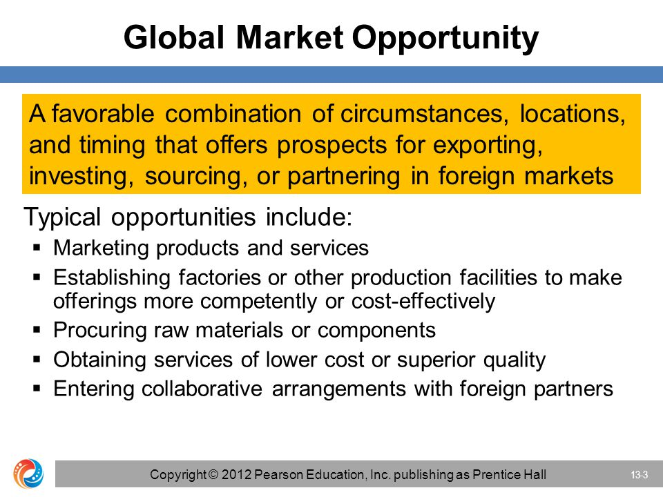 Global Market Opportunity A favorable combination of circumstances, locations, and timing that offers prospects for exporting, investing, sourcing, or partnering in foreign markets Typical opportunities include:  Marketing products and services  Establishing factories or other production facilities to make offerings more competently or cost-effectively  Procuring raw materials or components  Obtaining services of lower cost or superior quality  Entering collaborative arrangements with foreign partners 13-3 Copyright © 2012 Pearson Education, Inc.