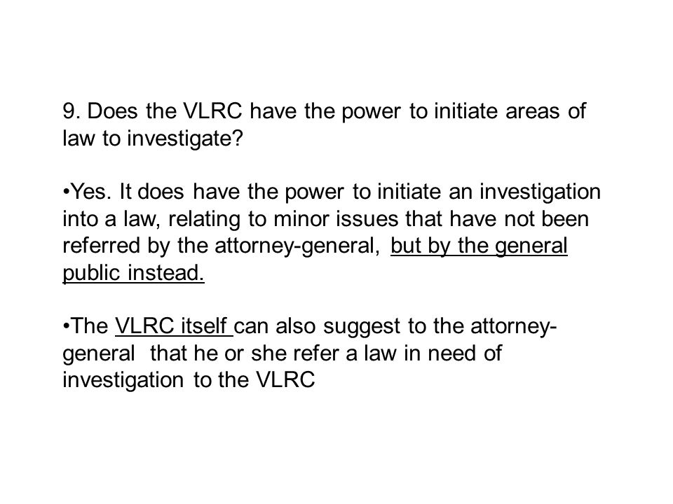 9. Does the VLRC have the power to initiate areas of law to investigate? Yes. It does have the power to initiate an investigation into a law, relating