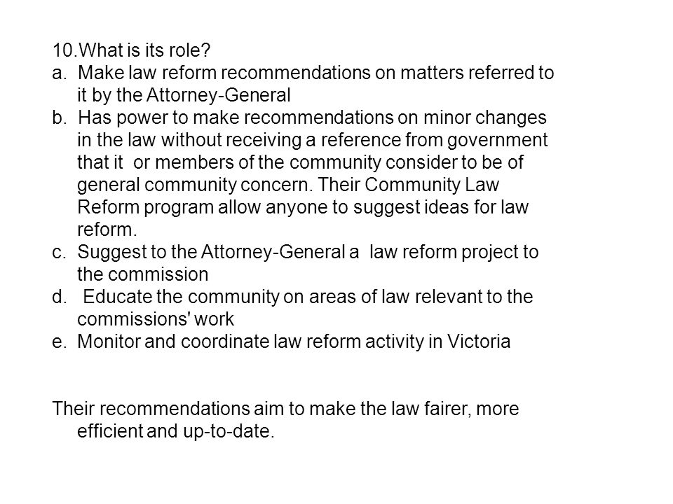 10.What is its role? a. Make law reform recommendations on matters referred to it by the Attorney-General b. Has power to make recommendations on mino