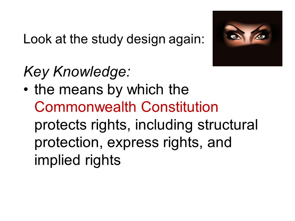 Look at the study design again: Key Knowledge: the means by which the Commonwealth Constitution protects rights, including structural protection, expr