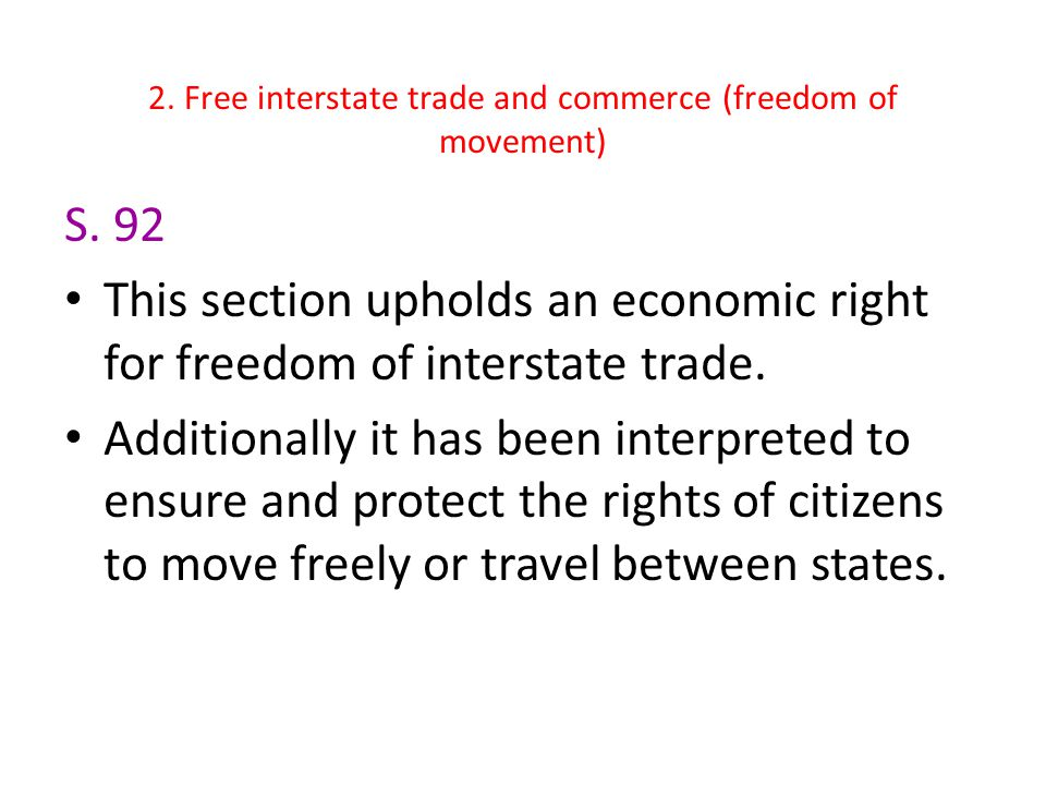 2. Free interstate trade and commerce (freedom of movement) S. 92 This section upholds an economic right for freedom of interstate trade. Additionally