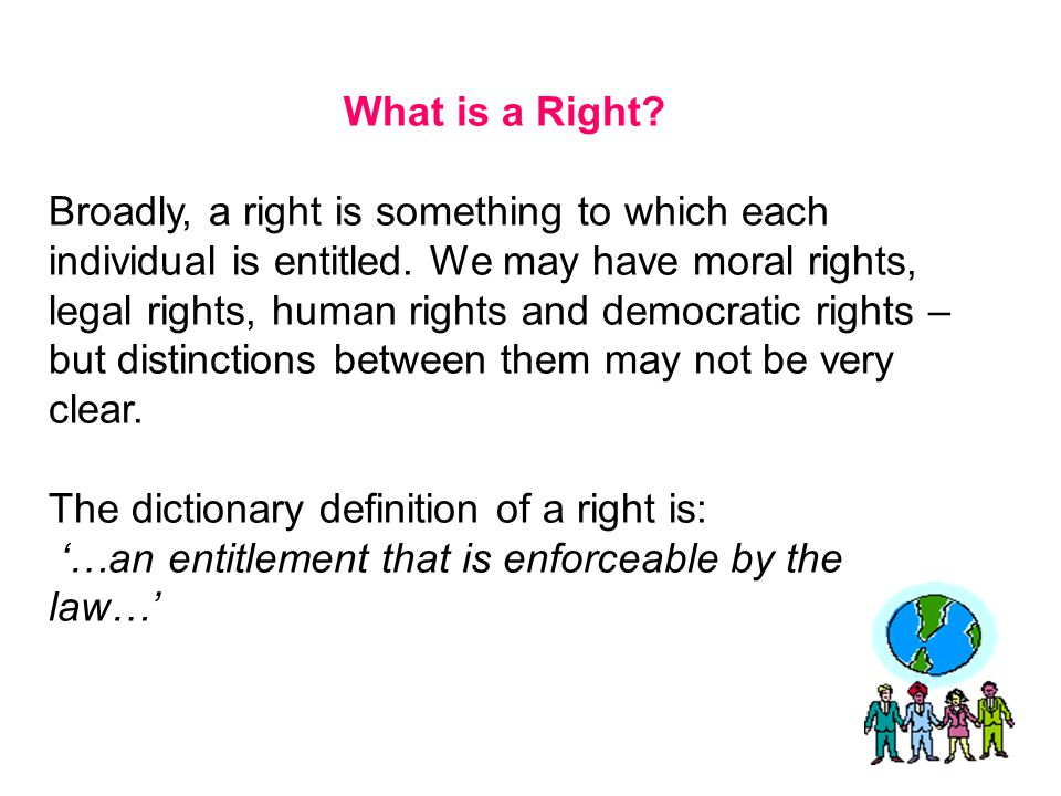 What is a Right? Broadly, a right is something to which each individual is entitled. We may have moral rights, legal rights, human rights and democrat