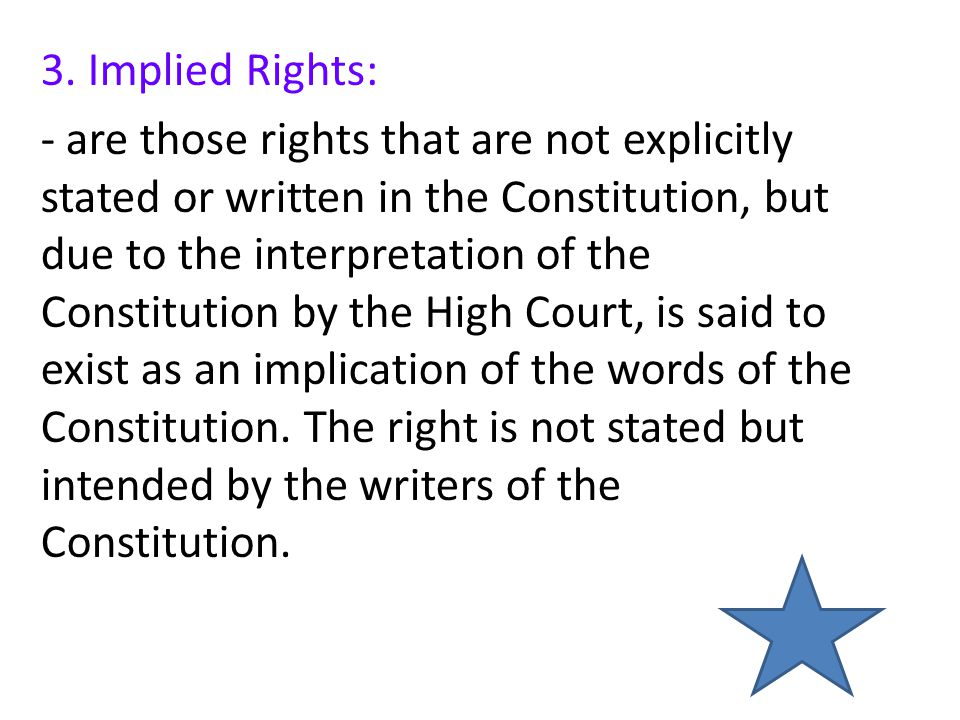 3. Implied Rights: - are those rights that are not explicitly stated or written in the Constitution, but due to the interpretation of the Constitution