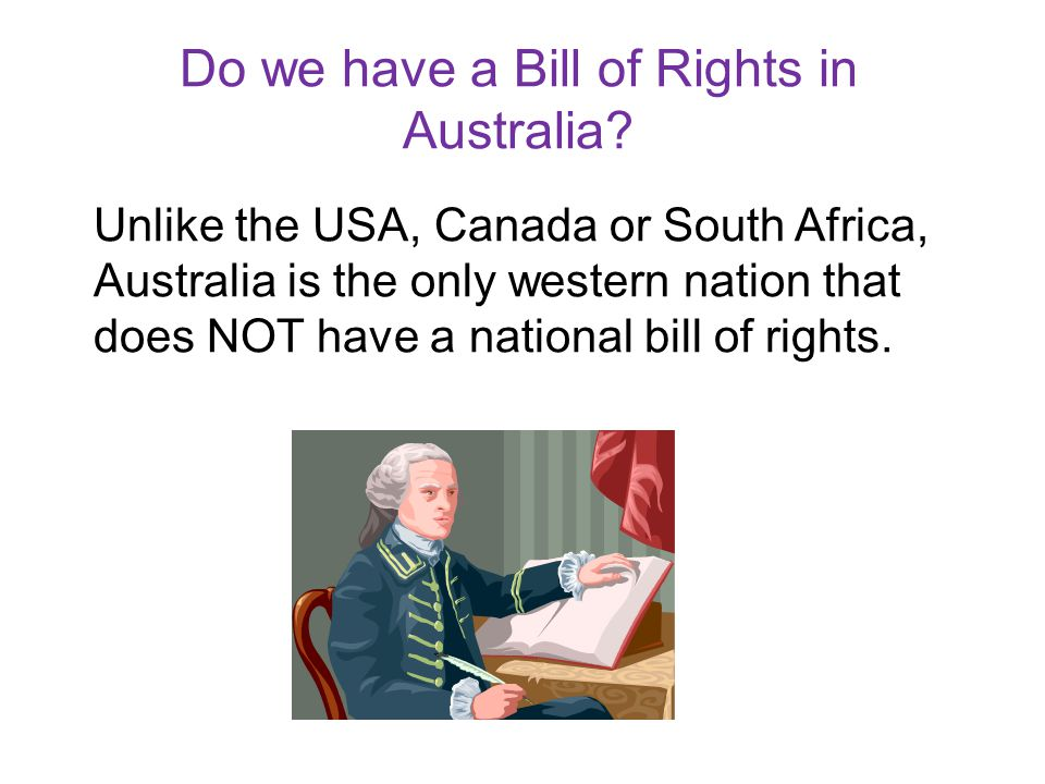 Do we have a Bill of Rights in Australia? Unlike the USA, Canada or South Africa, Australia is the only western nation that does NOT have a national b