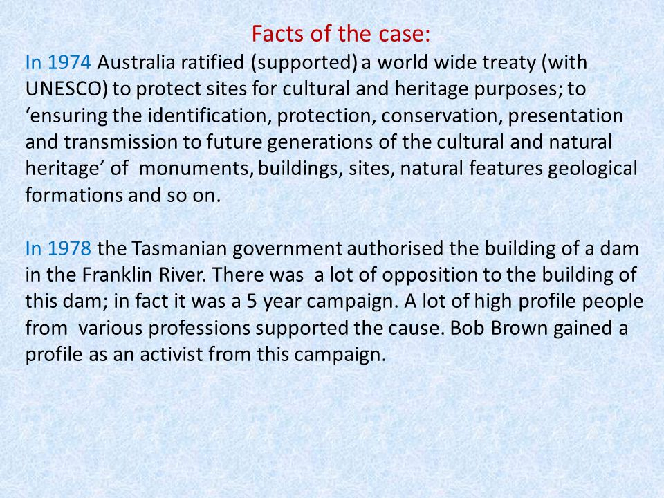 Facts of the case: In 1974 Australia ratified (supported) a world wide treaty (with UNESCO) to protect sites for cultural and heritage purposes; to 'ensuring the identification, protection, conservation, presentation and transmission to future generations of the cultural and natural heritage' of monuments, buildings, sites, natural features geological formations and so on.