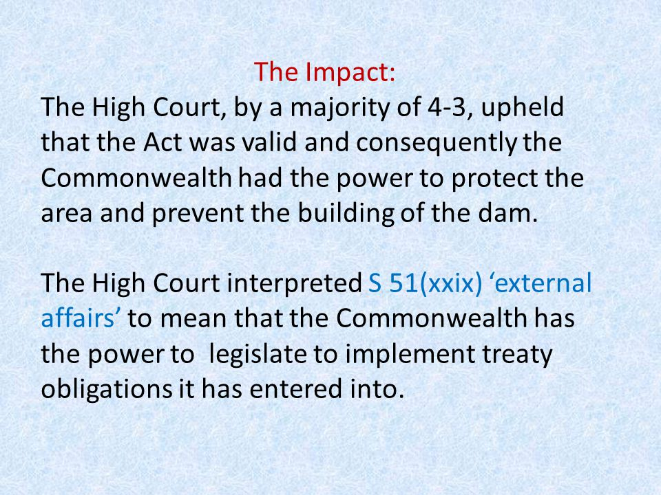 The effect on the division of powers between the state and federal parliament: was to expand the meaning of the words 'external affairs' to mean that the Commonwealth parliament had power to legislate in areas protected by international treaties.