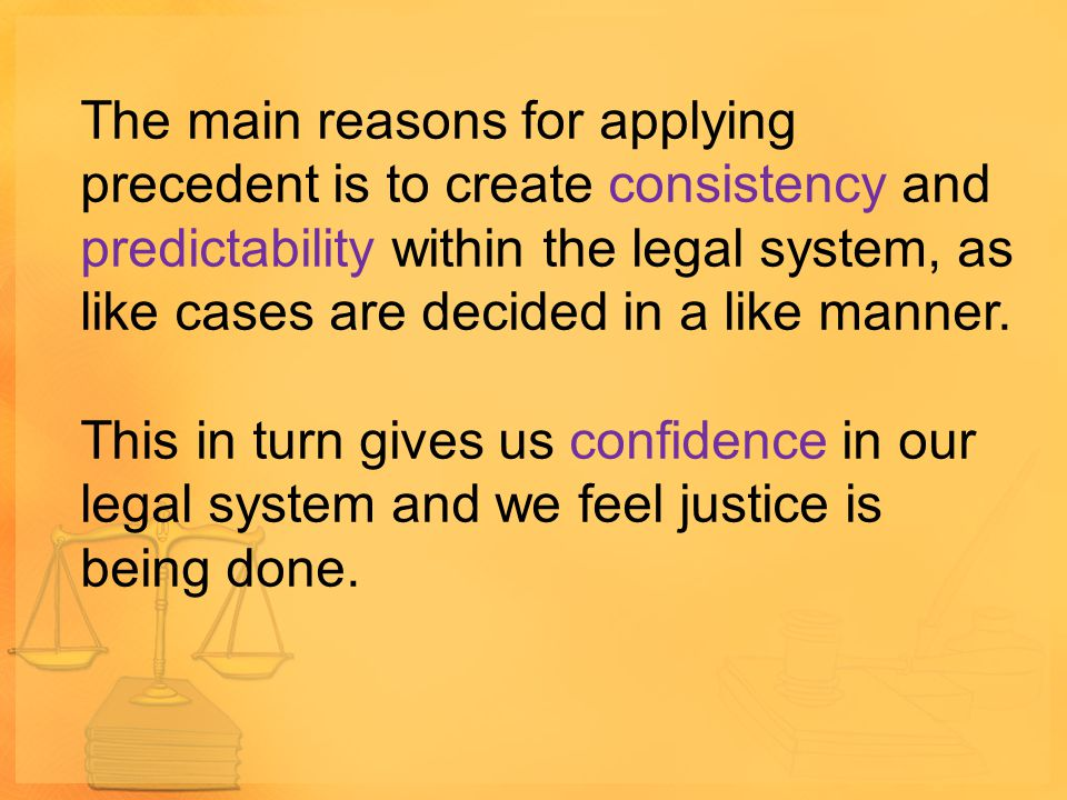 The main reasons for applying precedent is to create consistency and predictability within the legal system, as like cases are decided in a like manne