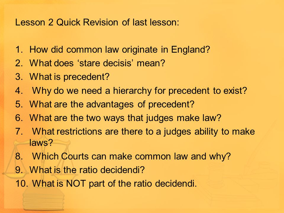 Lesson 2 Quick Revision of last lesson: 1.How did common law originate in England? 2.What does 'stare decisis' mean? 3.What is precedent? 4. Why do we