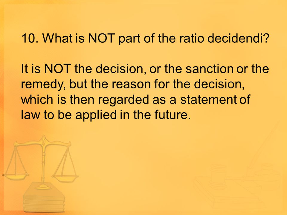 10. What is NOT part of the ratio decidendi? It is NOT the decision, or the sanction or the remedy, but the reason for the decision, which is then reg