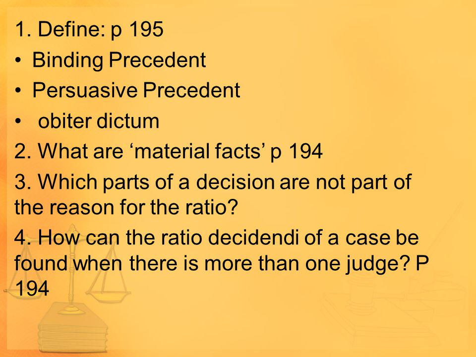 1. Define: p 195 Binding Precedent Persuasive Precedent obiter dictum 2. What are 'material facts' p 194 3. Which parts of a decision are not part of
