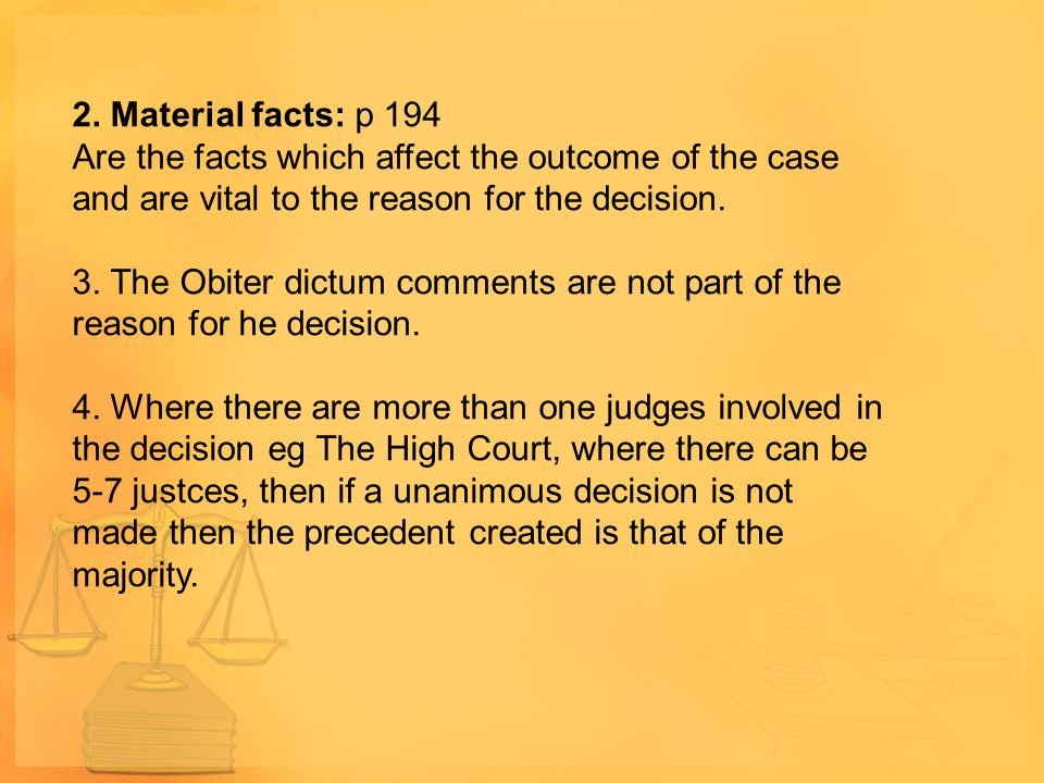 2. Material facts: p 194 Are the facts which affect the outcome of the case and are vital to the reason for the decision. 3. The Obiter dictum comment