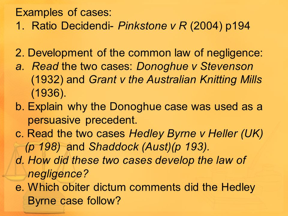 Examples of cases: 1.Ratio Decidendi- Pinkstone v R (2004) p194 2. Development of the common law of negligence: a.Read the two cases: Donoghue v Steve