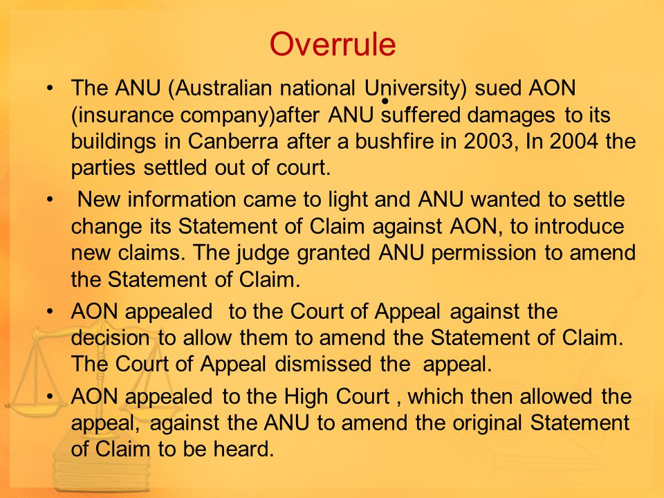 Overrule The ANU (Australian national University) sued AON (insurance company)after ANU suffered damages to its buildings in Canberra after a bushfire