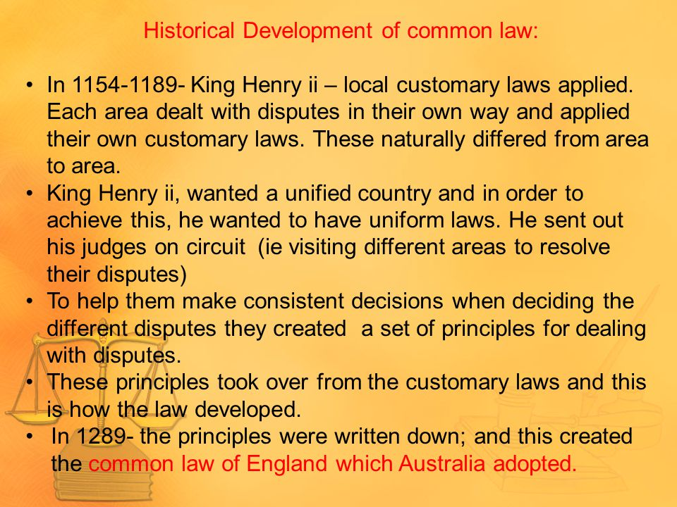 Historical Development of common law: In 1154-1189- King Henry ii – local customary laws applied. Each area dealt with disputes in their own way and a