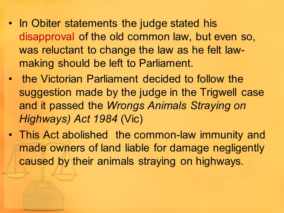 In Obiter statements the judge stated his disapproval of the old common law, but even so, was reluctant to change the law as he felt law- making shoul
