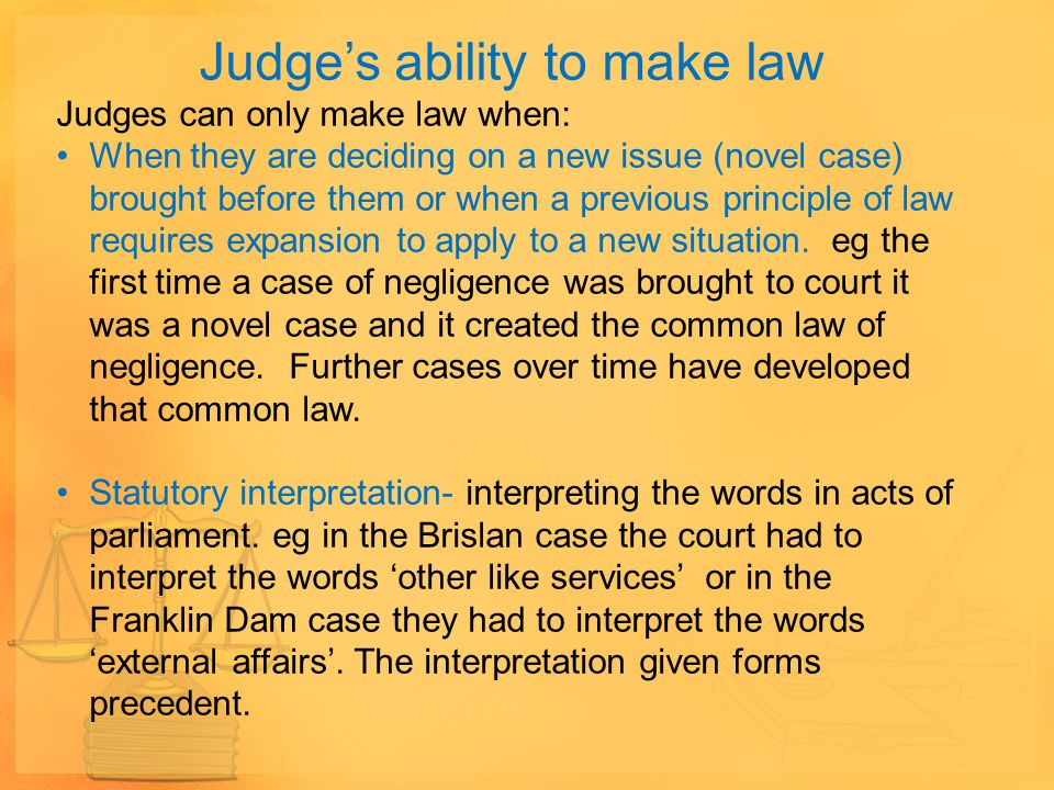 Judge's ability to make law Judges can only make law when: When they are deciding on a new issue (novel case) brought before them or when a previous p