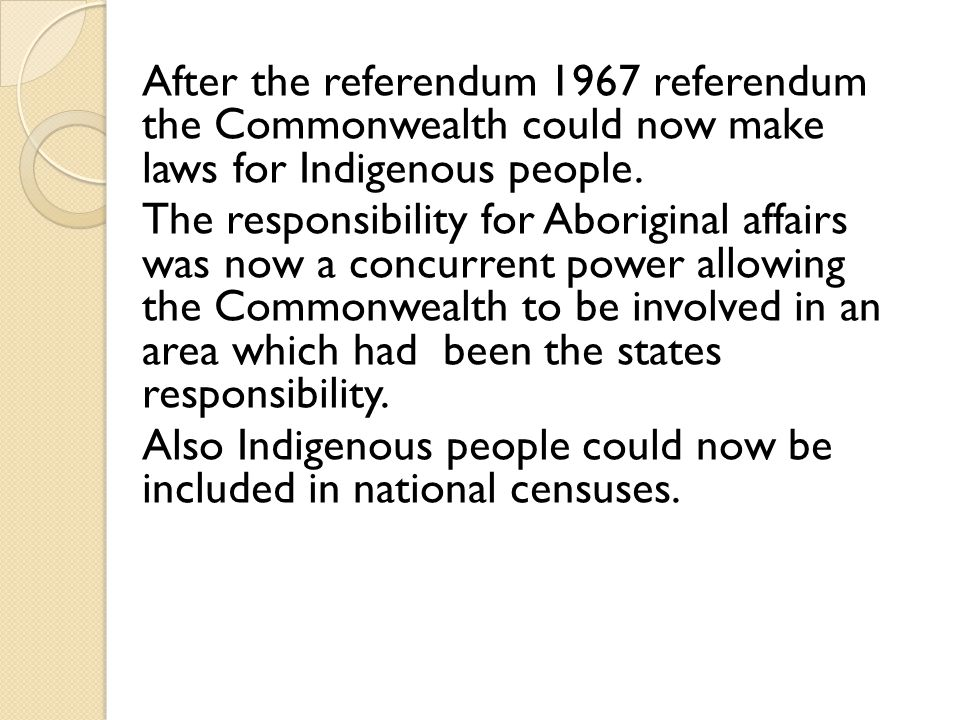 After the referendum 1967 referendum the Commonwealth could now make laws for Indigenous people. The responsibility for Aboriginal affairs was now a c