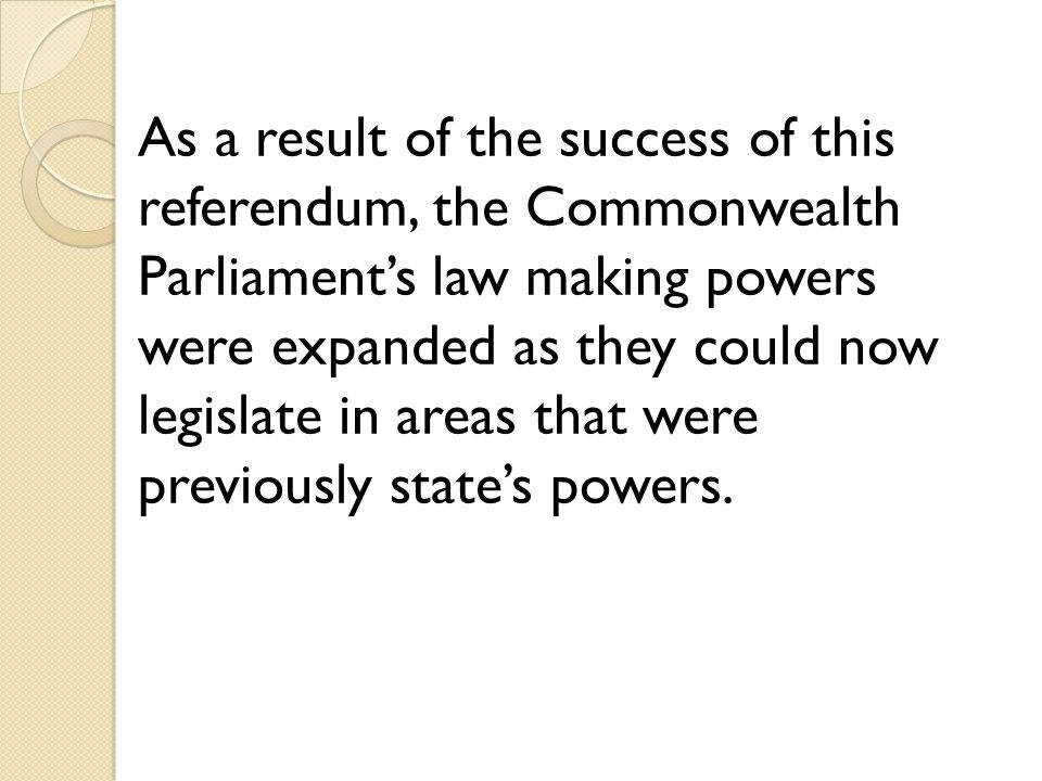 As a result of the success of this referendum, the Commonwealth Parliament's law making powers were expanded as they could now legislate in areas that